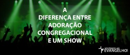 ADiferencaEntreAdoracaoCongregacionalEUmShow