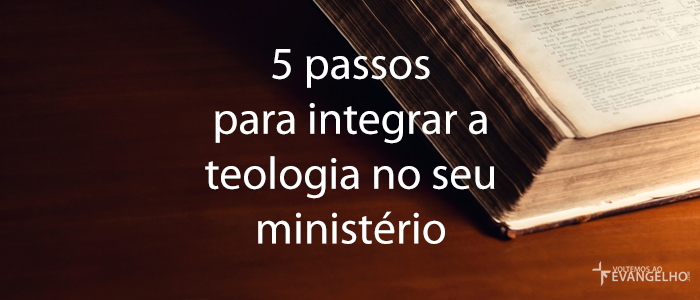 5PassosParaIntegrarATeologiaNoSeuMinisterio