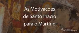 AsMotivacoesDeSantoInacioParaOMartirio