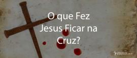 OQueFezJesusFicarNaCruz
