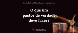 O que um pastor de verdade deve fazer?