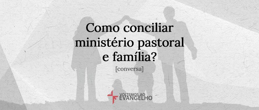 Como conciliar ministério pastoral e família? [conversa]