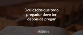 3-cuidados-que-todo-pregador-deve-ter