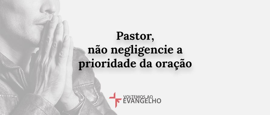 pastor-nao-negligencie-a-prioridade-da-oracao