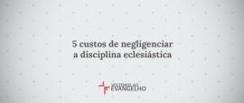 5-custos-de-negligenciar-a-disciplina-eclesiastica