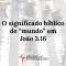 o-significado-biblico-de-mundo-em-joao-316