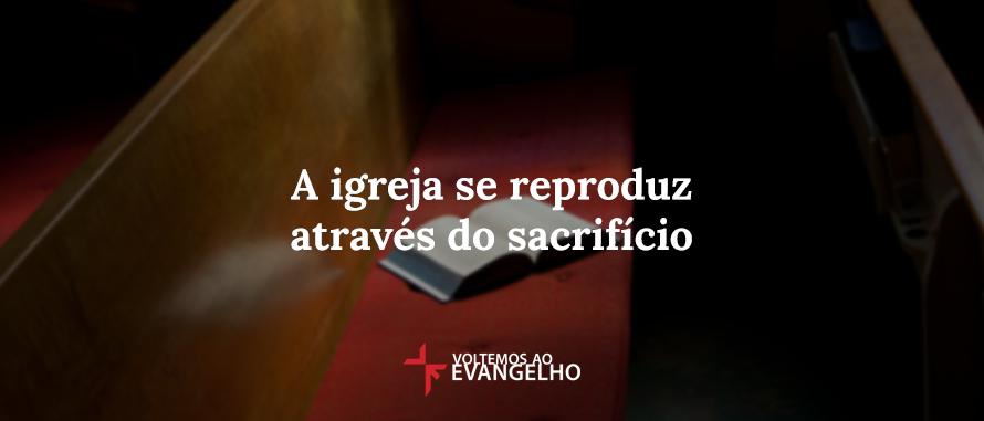 igreja-se-produz-atraves-do-sacrificio