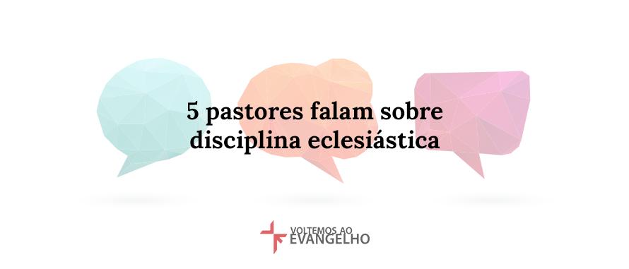 5-pastores-falam-sobre-disciplina-eclesiastica