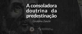 reformadores-zanchi-a-consoladora-doutrina-da-predestinacao