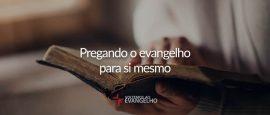 pregando-o-evangelho-para-si-mesmo