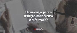 ha-um-lugar-para-a-tradicao-na-fe-biblica-e-reformada