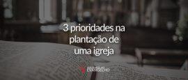 3-prioriades-na-plantacao-de-igreja
