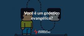 voce-e-um-gnostico-evangelico