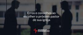 erros-e-conselhos-ao-escolher-o-proximo-pastor