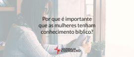 porque-e-importante-que-as-mulheres-tenham-conhecimento-biblico